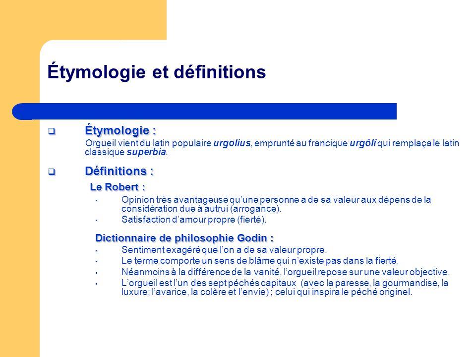 Étymologie et définitions Étymologie : Étymologie : Orgueil vient du latin populaire urgolius, emprunté au francique urgôlî qui remplaça le latin clas