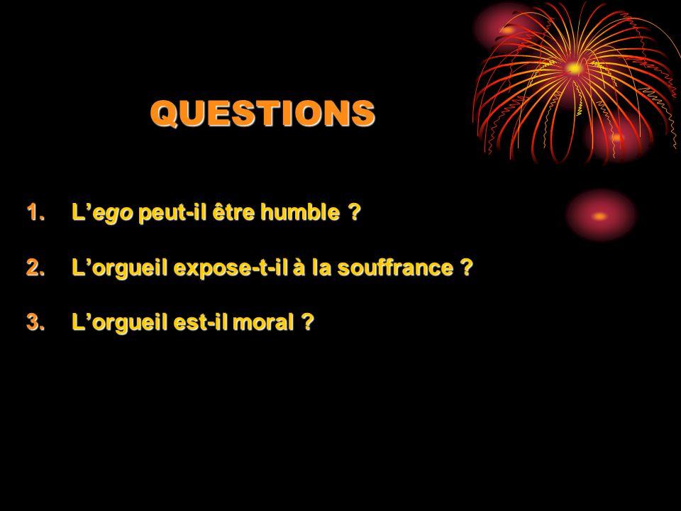 QUESTIONS 1.Lego peut-il être humble ? 2.Lorgueil expose-t-il à la souffrance ? 3.Lorgueil est-il moral ?