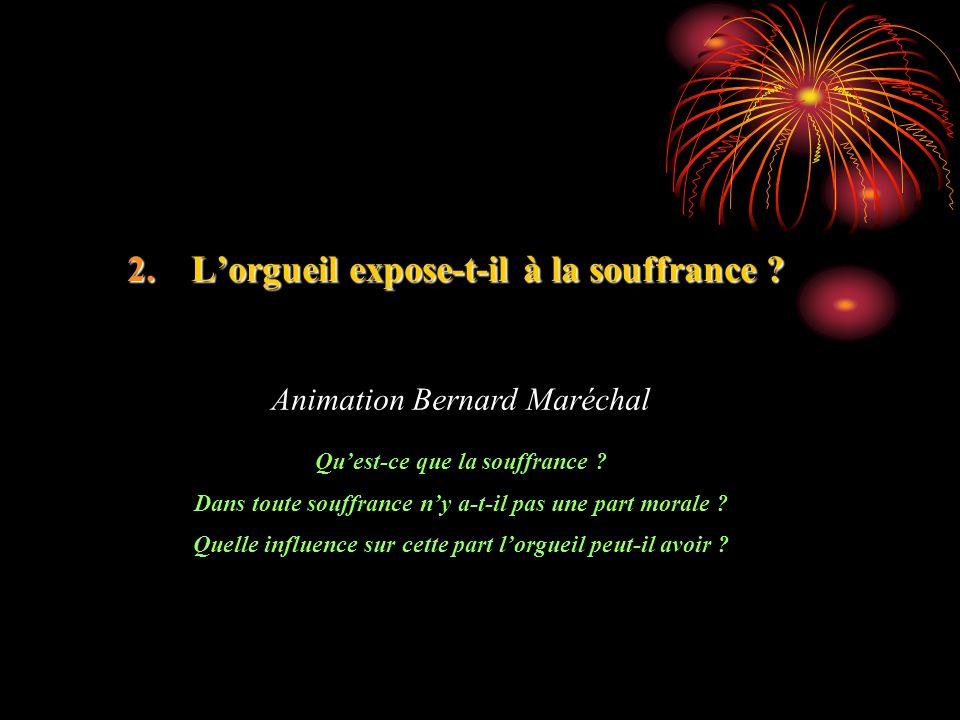 2.Lorgueil expose-t-il à la souffrance ? Animation Bernard Maréchal Quest-ce que la souffrance ? Dans toute souffrance ny a-t-il pas une part morale ?