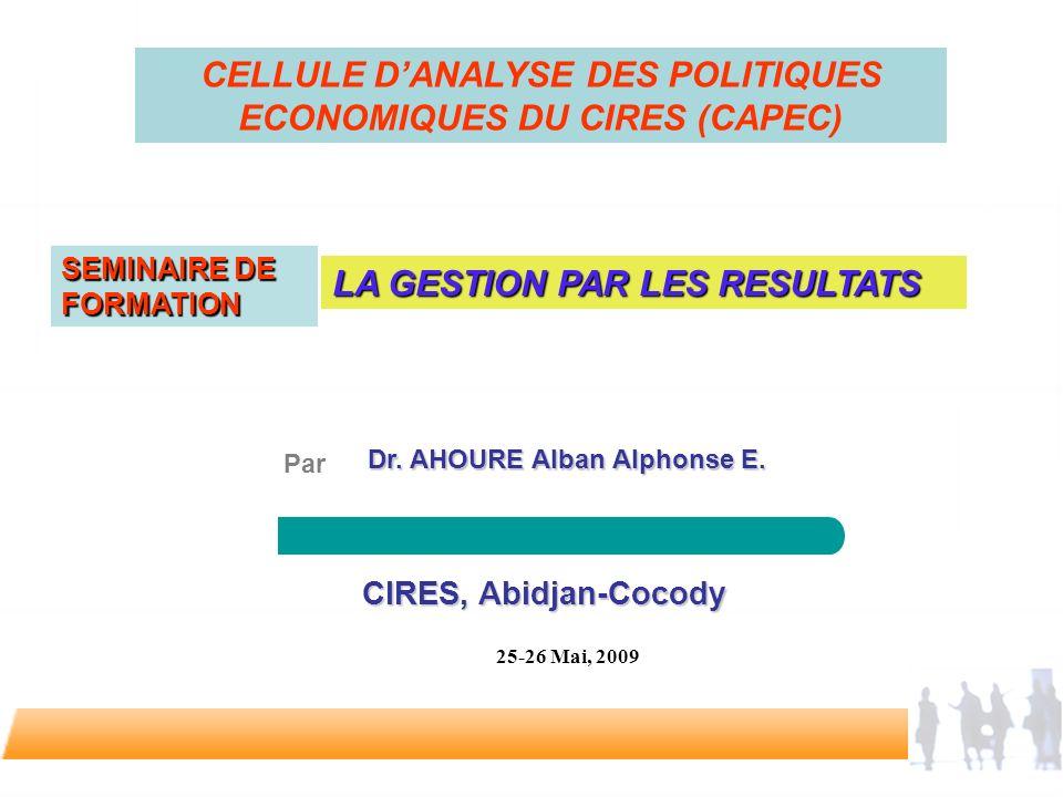 CIRES, Abidjan-Cocody CIRES, Abidjan-Cocody 25-26 Mai, 2009 Dr. AHOUREAlban Alphonse E. Dr. AHOURE Alban Alphonse E. Par LA GESTION PAR LES RESULTATS
