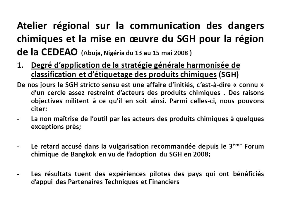 Atelier régional sur la communication des dangers chimiques et la mise en œuvre du SGH pour la région de la CEDEAO (Abuja, Nigéria du 13 au 15 mai 2008 ) 1.Degré dapplication de la stratégie générale harmonisée de classification et détiquetage des produits chimiques (SGH) De nos jours le SGH stricto sensu est une affaire dinitiés, cest-à-dire « connu » dun cercle assez restreint dacteurs des produits chimiques.