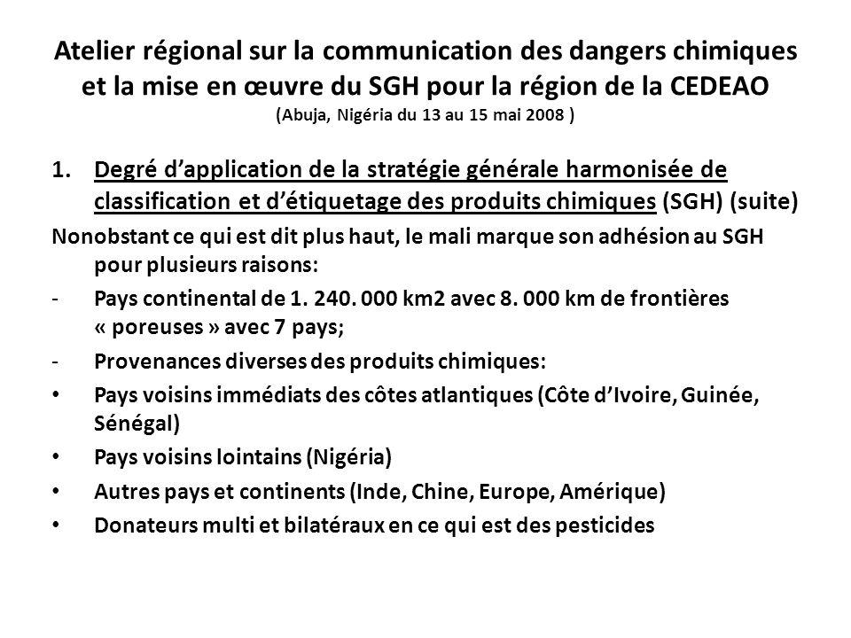 Atelier régional sur la communication des dangers chimiques et la mise en œuvre du SGH pour la région de la CEDEAO (Abuja, Nigéria du 13 au 15 mai 2008 ) 1.Degré dapplication de la stratégie générale harmonisée de classification et détiquetage des produits chimiques (SGH) (suite) Nonobstant ce qui est dit plus haut, le mali marque son adhésion au SGH pour plusieurs raisons: -Pays continental de 1.