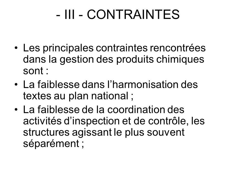 - III - CONTRAINTES Les principales contraintes rencontrées dans la gestion des produits chimiques sont : La faiblesse dans lharmonisation des textes