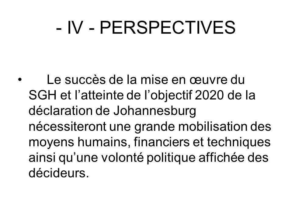 - IV - PERSPECTIVES Le succès de la mise en œuvre du SGH et latteinte de lobjectif 2020 de la déclaration de Johannesburg nécessiteront une grande mob