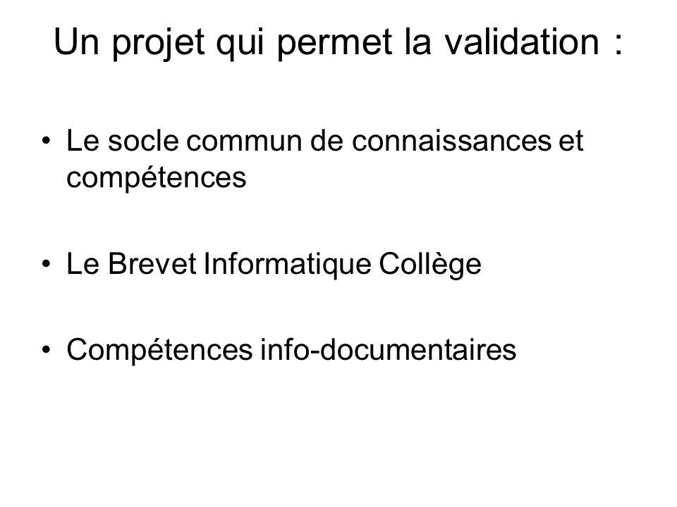 Un projet qui permet la validation : Le socle commun de connaissances et compétences Le Brevet Informatique Collège Compétences info-documentaires