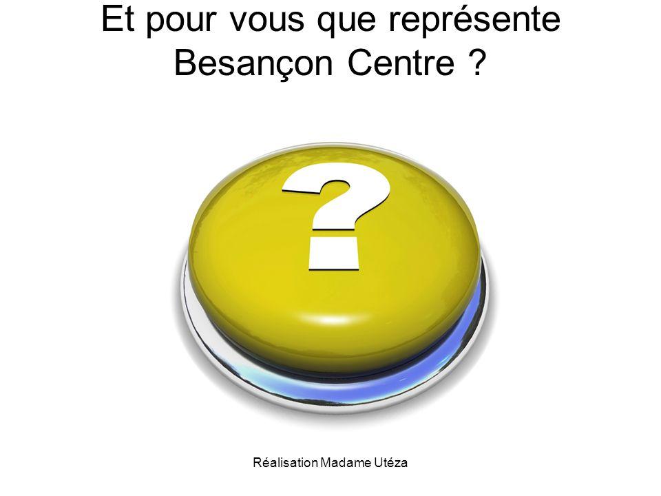 Réalisation Madame Utéza Et pour vous que représente Besançon Centre ?
