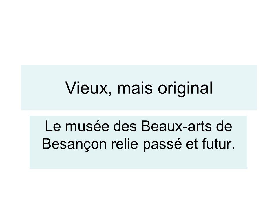 Vieux, mais original Le musée des Beaux-arts de Besançon relie passé et futur.