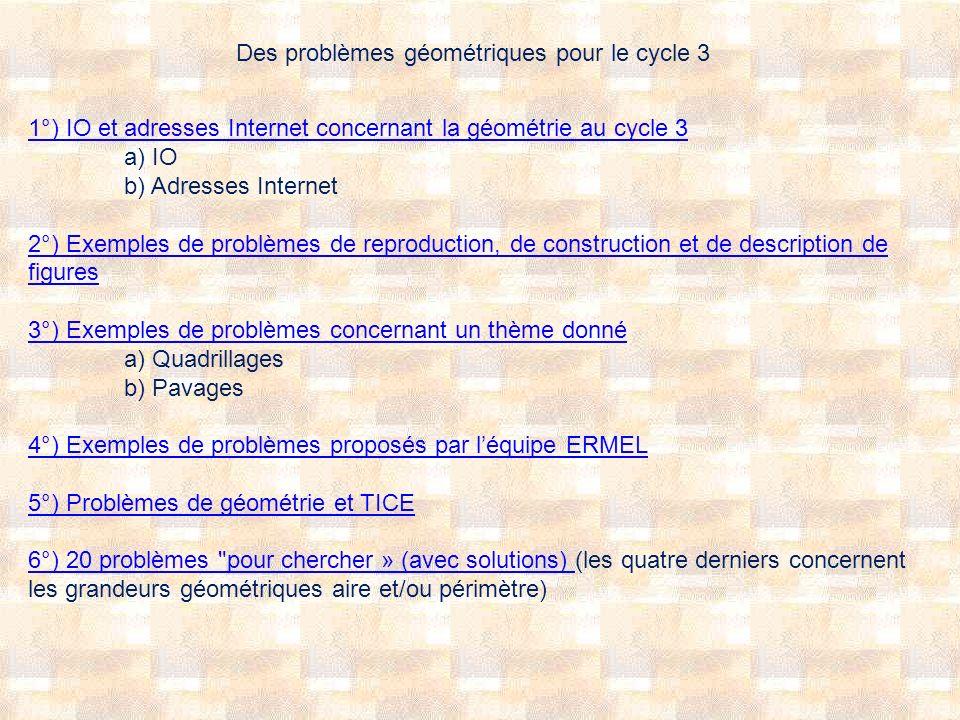 Des problèmes géométriques pour le cycle 3 1°) IO et adresses Internet concernant la géométrie au cycle 3 1°) IO et adresses Internet concernant la gé
