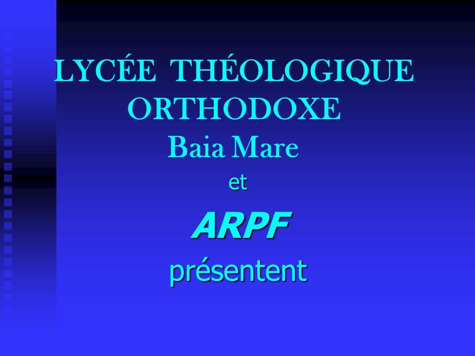 LYCÉE THÉOLOGIQUE ORTHODOXE Baia Mare etARPFprésentent