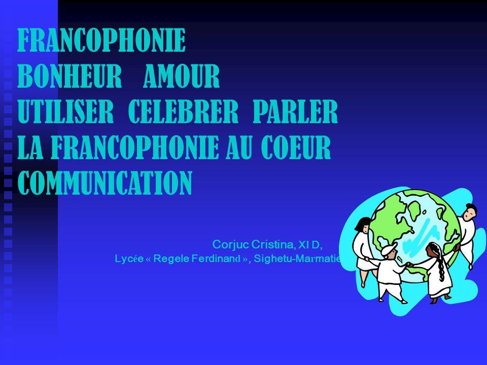 FRANCOPHONIE BONHEUR AMOUR UTILISER CELEBRER PARLER LA FRANCOPHONIE AU COEUR COMMUNICATION Corjuc Cristina, XI D, Lyc é e « Regele Ferdinan d », Sighe