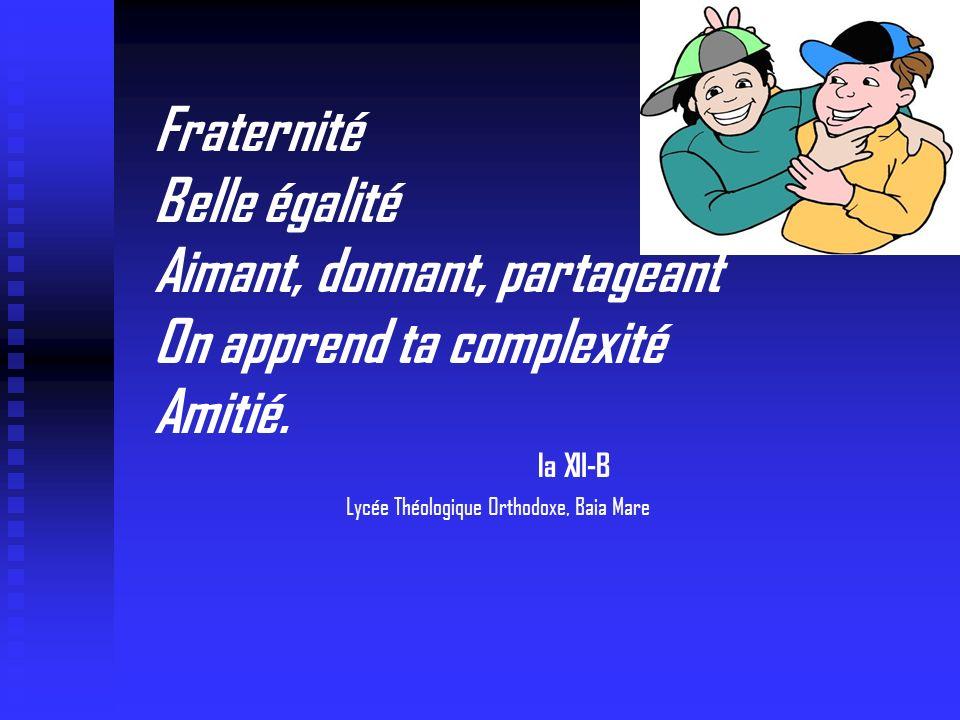 Fraternité Belle égalité Aimant, donnant, partageant On apprend ta complexité Amitié. la XII-B Lycée Théologique Orthodoxe, Baia Mare