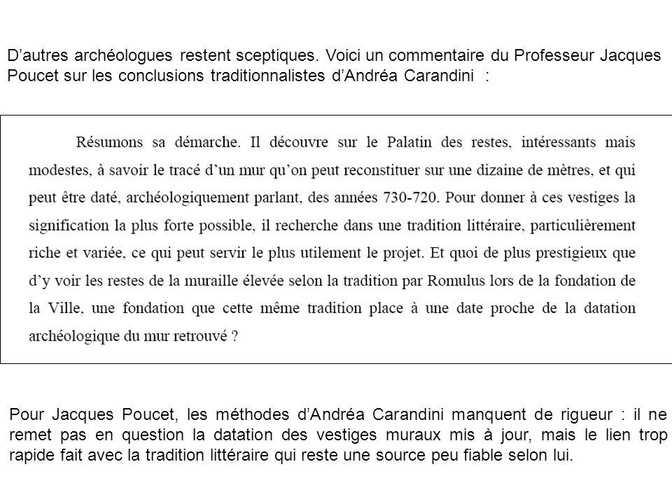 Dautres archéologues restent sceptiques. Voici un commentaire du Professeur Jacques Poucet sur les conclusions traditionnalistes dAndréa Carandini : P