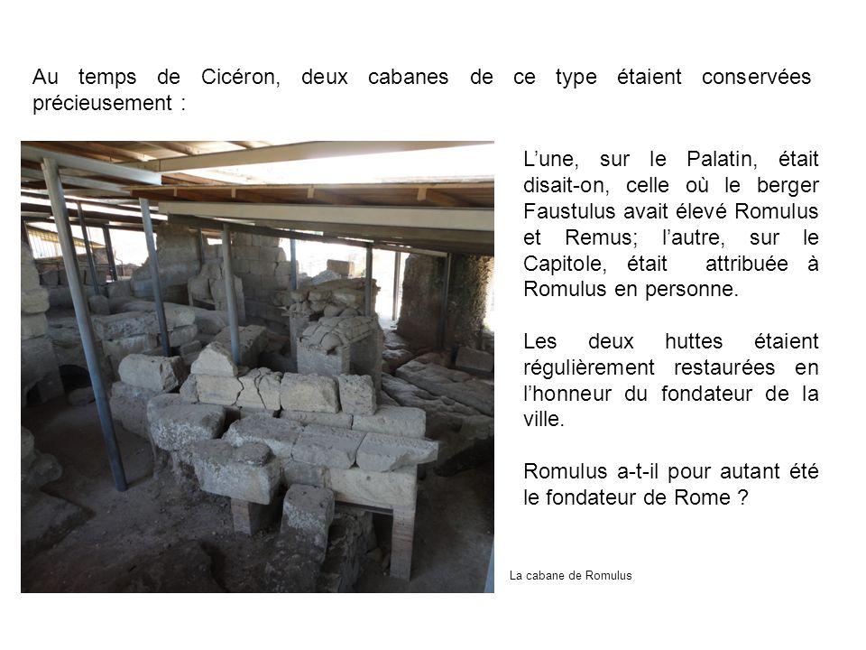 Au temps de Cicéron, deux cabanes de ce type étaient conservées précieusement : Lune, sur le Palatin, était disait-on, celle où le berger Faustulus av