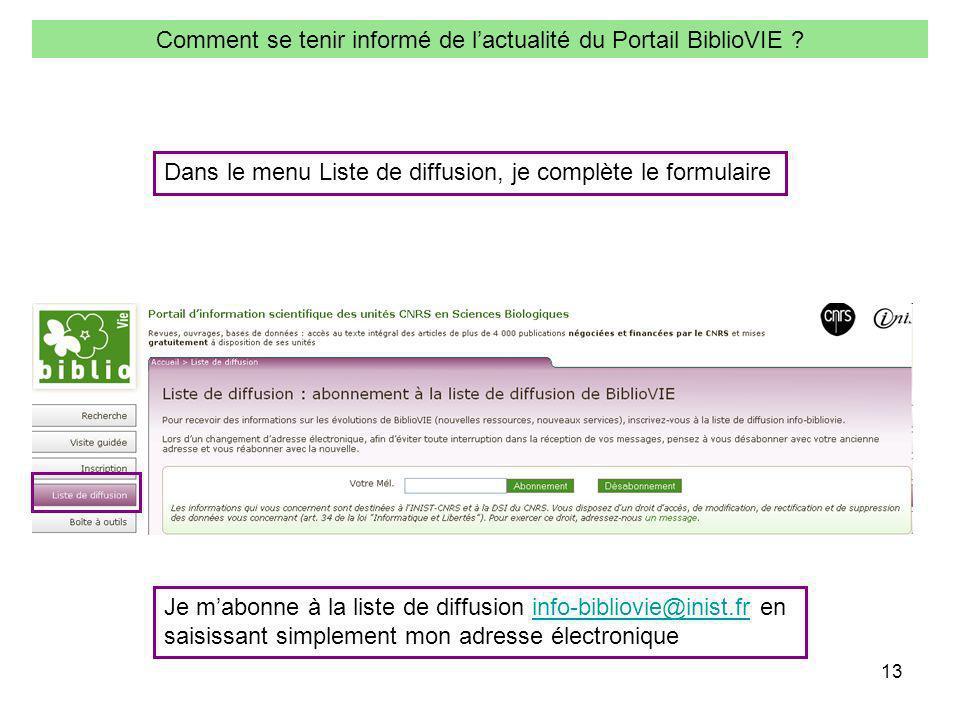 13 Comment se tenir informé de lactualité du Portail BiblioVIE ? Je mabonne à la liste de diffusion info-bibliovie@inist.fr eninfo-bibliovie@inist.fr