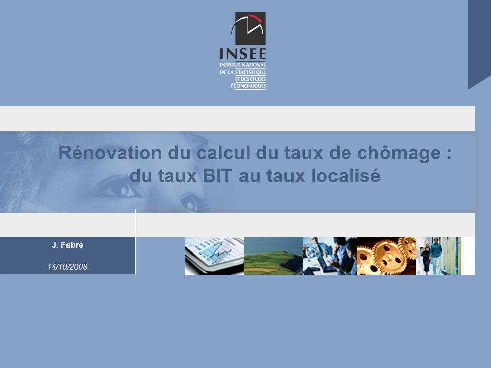 J. Fabre 14/10/2008 Rénovation du calcul du taux de chômage : du taux BIT au taux localisé