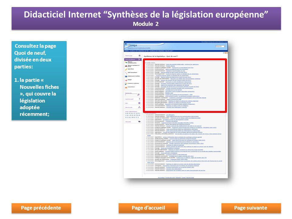 Consultez la page Quoi de neuf, divisée en deux parties: 1.la partie « Nouvelles fiches », qui couvre la législation adoptée récemment; Consultez la page Quoi de neuf, divisée en deux parties: 1.la partie « Nouvelles fiches », qui couvre la législation adoptée récemment; Page suivante Page daccueil Page précédente Didacticiel Internet Synthèses de la législation européenne Module 2 Didacticiel Internet Synthèses de la législation européenne Module 2