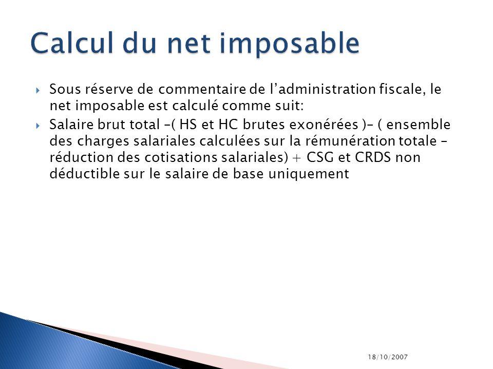 18/10/2007 Sous réserve de commentaire de ladministration fiscale, le net imposable est calculé comme suit: Salaire brut total –( HS et HC brutes exon