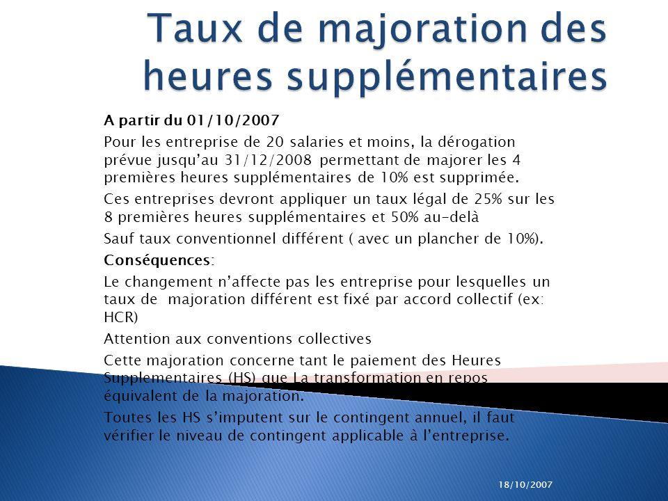 18/10/2007 Taux de majoration des heures supplémentaires A partir du 01/10/2007 Pour les entreprise de 20 salaries et moins, la dérogation prévue jusq