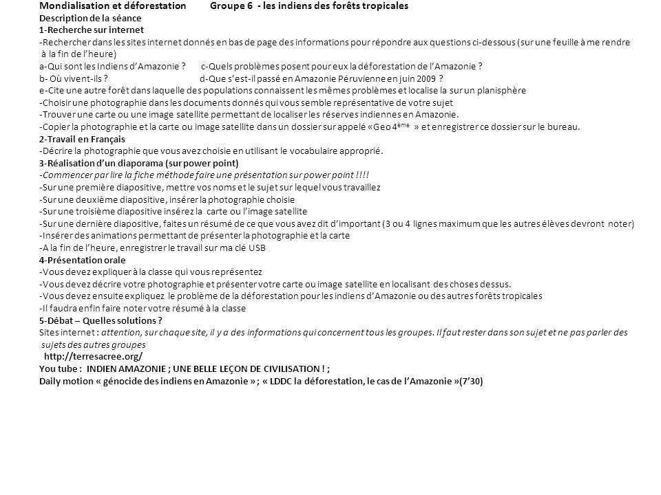 Mondialisation et déforestation Groupe 6 - les indiens des forêts tropicales Description de la séance 1-Recherche sur internet -Rechercher dans les sites internet donnés en bas de page des informations pour répondre aux questions ci-dessous (sur une feuille à me rendre à la fin de lheure) a-Qui sont les Indiens dAmazonie .
