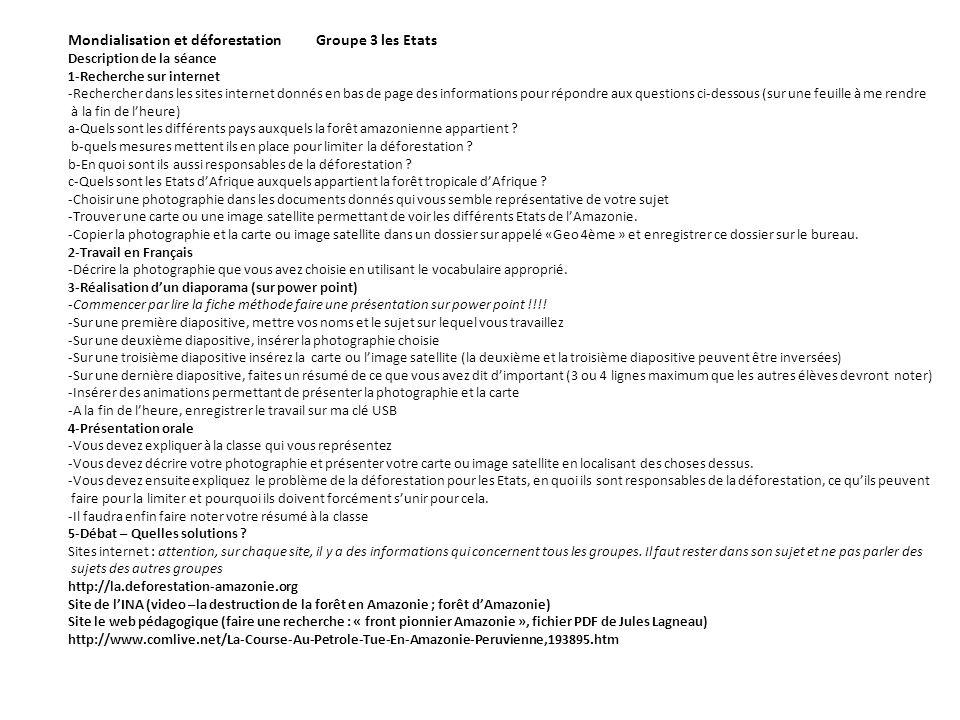 Mondialisation et déforestation Groupe 3 les Etats Description de la séance 1-Recherche sur internet -Rechercher dans les sites internet donnés en bas de page des informations pour répondre aux questions ci-dessous (sur une feuille à me rendre à la fin de lheure) a-Quels sont les différents pays auxquels la forêt amazonienne appartient .
