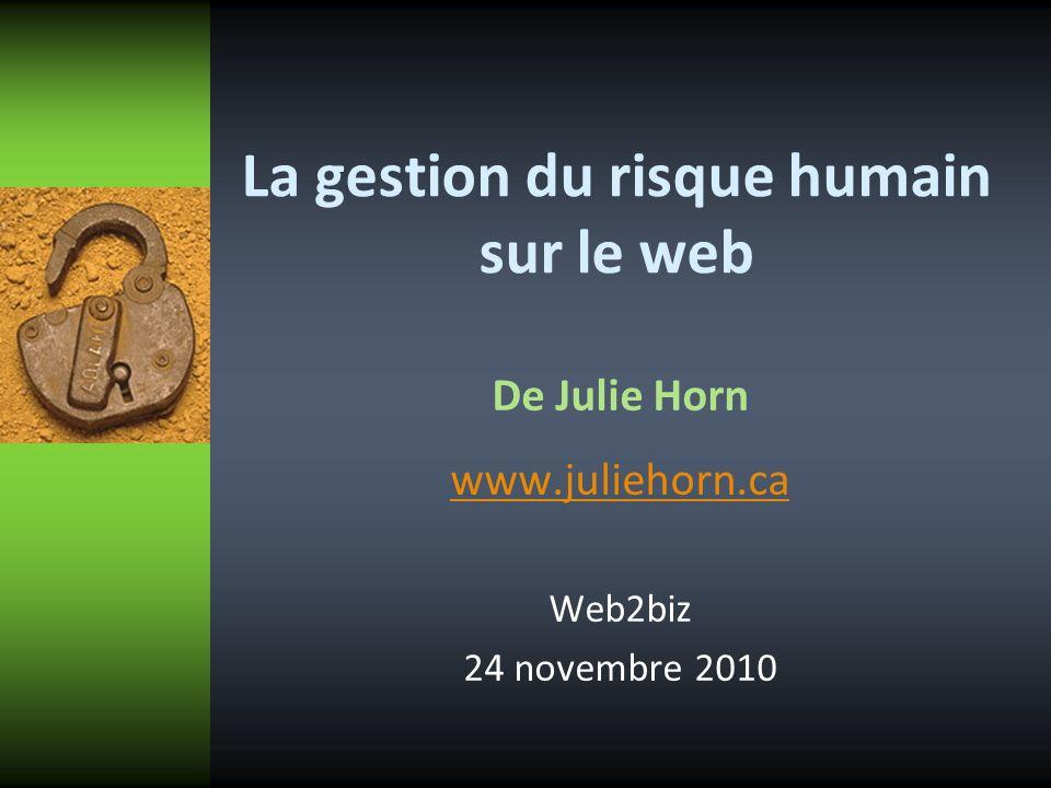 La gestion du risque humain sur le web De Julie Horn www.juliehorn.ca Web2biz 24 novembre 2010