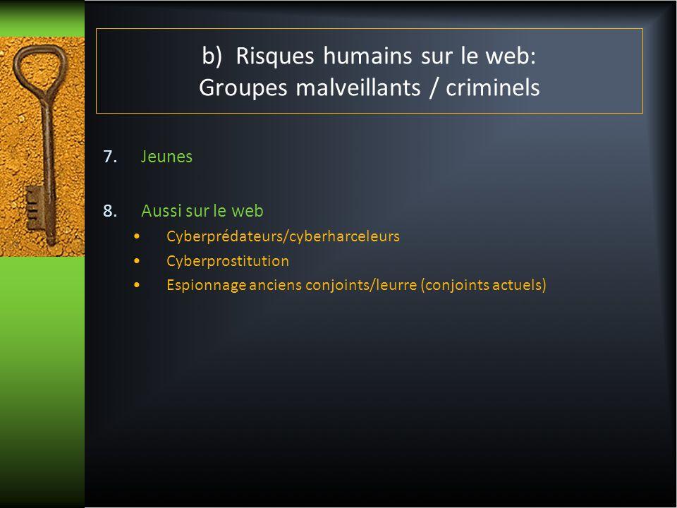 b) Risques humains sur le web: Groupes malveillants / criminels 7.Jeunes 8.Aussi sur le web Cyberprédateurs/cyberharceleurs Cyberprostitution Espionna