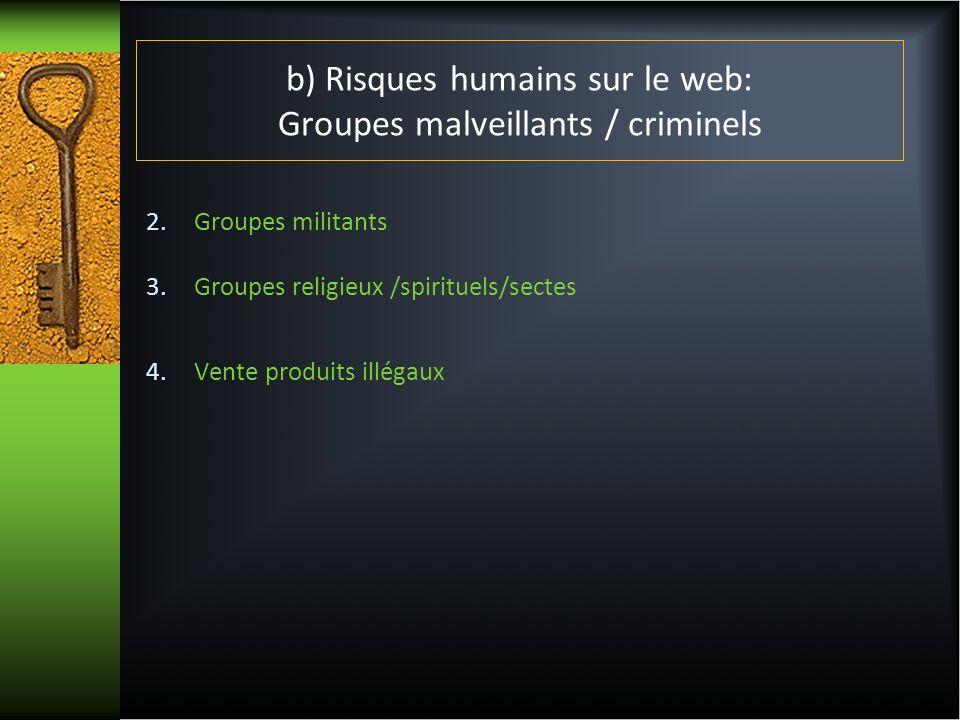 b) Risques humains sur le web: Groupes malveillants / criminels 2.Groupes militants 3.Groupes religieux /spirituels/sectes 4.Vente produits illégaux