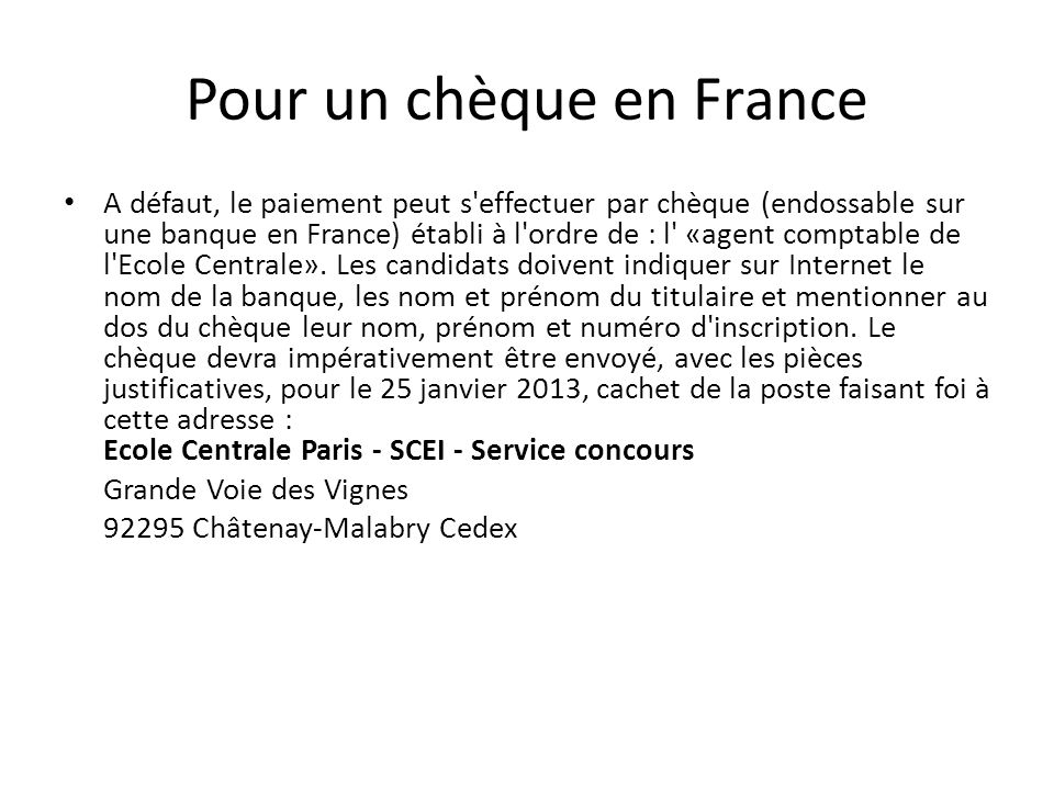 Pour un chèque en France A défaut, le paiement peut s effectuer par chèque (endossable sur une banque en France) établi à l ordre de : l «agent comptable de l Ecole Centrale».