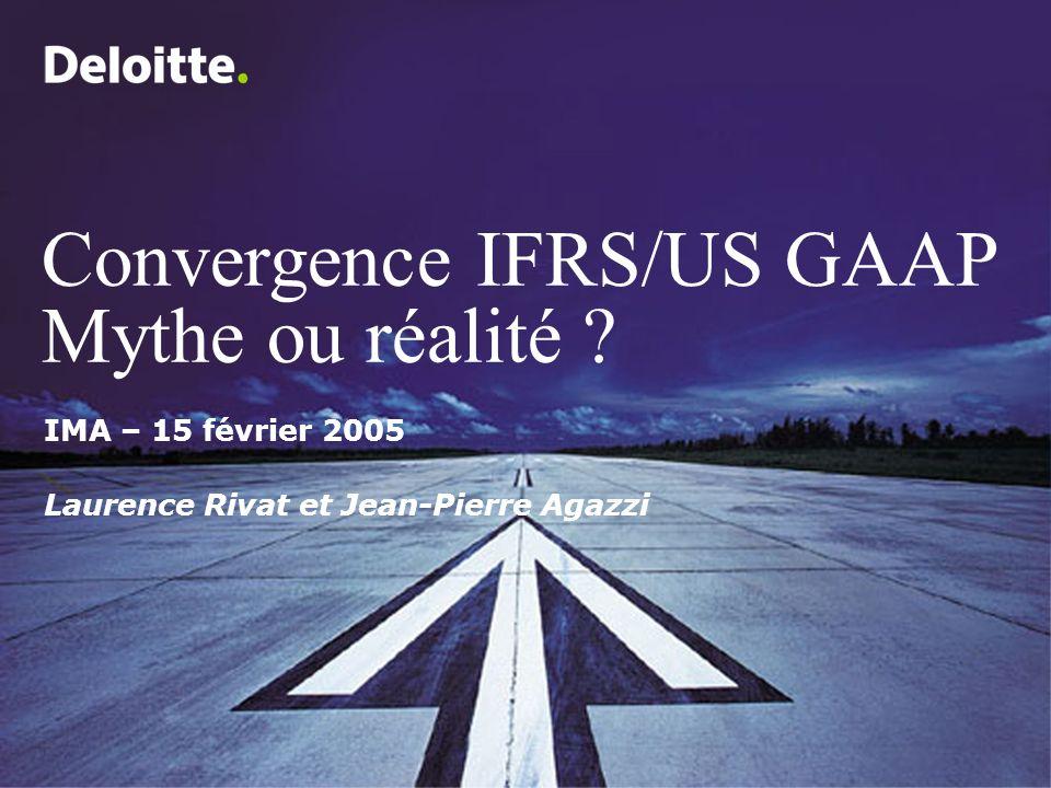 Convergence IFRS/US GAAP Mythe ou réalité ? IMA – 15 février 2005 Laurence Rivat et Jean-Pierre Agazzi