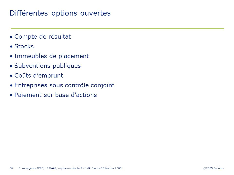 ©2005 Deloitte Convergence IFRS/US GAAP, mythe ou réalité ? – IMA France 15 février 200536 Différentes options ouvertes Compte de résultat Stocks Imme