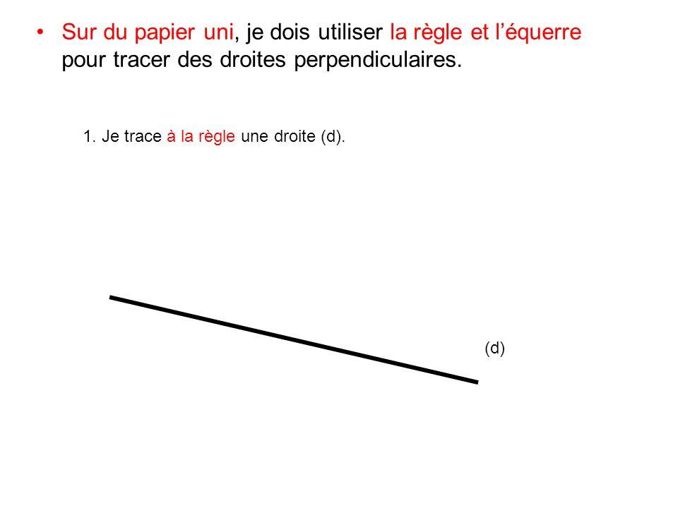 Sur du papier uni, je dois utiliser la règle et léquerre pour tracer des droites perpendiculaires. 1. Je trace à la règle une droite (d). (d)