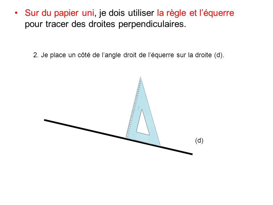 Sur du papier uni, je dois utiliser la règle et léquerre pour tracer des droites perpendiculaires. 2. Je place un côté de langle droit de léquerre sur