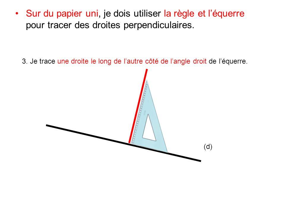 Sur du papier uni, je dois utiliser la règle et léquerre pour tracer des droites perpendiculaires. 3. Je trace une droite le long de lautre côté de la