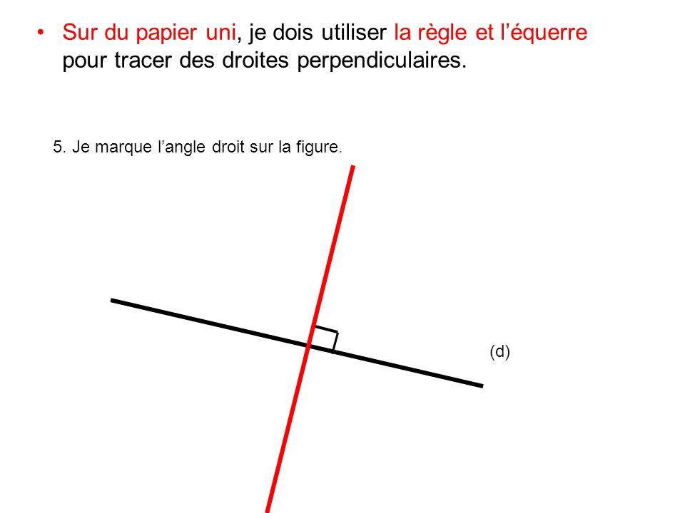 Sur du papier uni, je dois utiliser la règle et léquerre pour tracer des droites perpendiculaires. 5. Je marque langle droit sur la figure. (d)