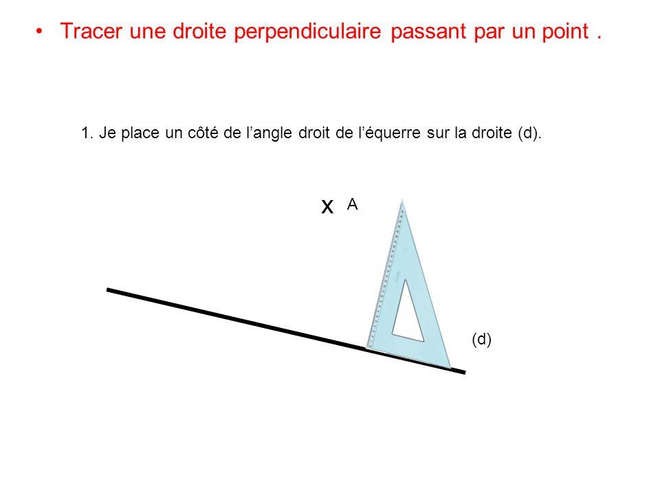 Tracer une droite perpendiculaire passant par un point. (d) x A 1. Je place un côté de langle droit de léquerre sur la droite (d).