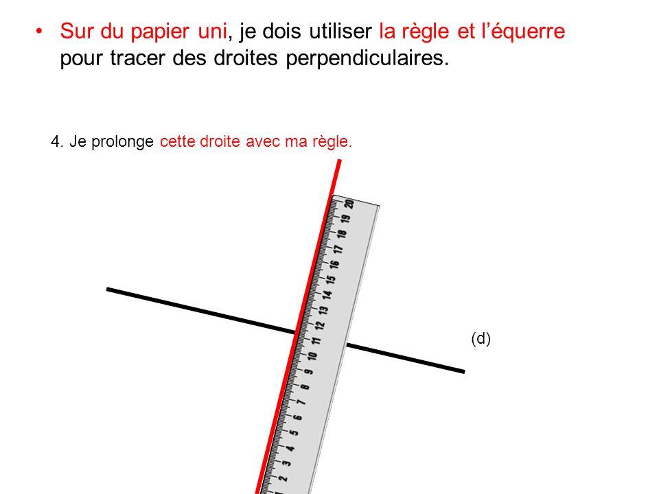 Sur du papier uni, je dois utiliser la règle et léquerre pour tracer des droites perpendiculaires. 4. Je prolonge cette droite avec ma règle. (d)