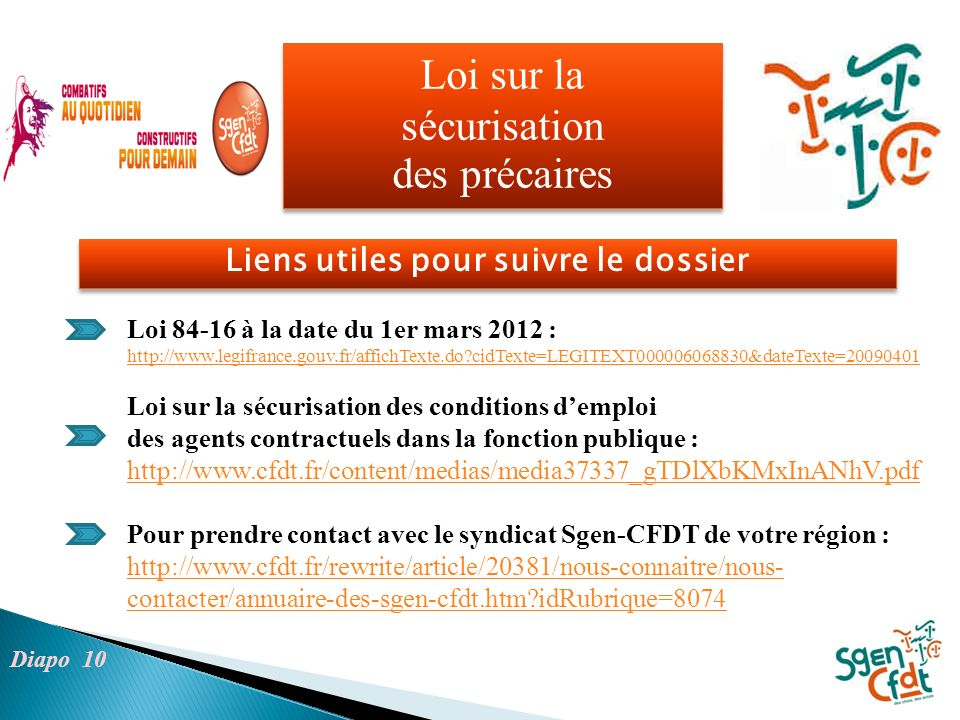 Loi sur la sécurisation des précaires Liens utiles pour suivre le dossier Diapo 10 Loi 84-16 à la date du 1er mars 2012 : http://www.legifrance.gouv.fr/affichTexte.do cidTexte=LEGITEXT000006068830&dateTexte=20090401 Loi sur la sécurisation des conditions demploi des agents contractuels dans la fonction publique : http://www.cfdt.fr/content/medias/media37337_gTDlXbKMxInANhV.pdf Pour prendre contact avec le syndicat Sgen-CFDT de votre région : http://www.cfdt.fr/rewrite/article/20381/nous-connaitre/nous- contacter/annuaire-des-sgen-cfdt.htm idRubrique=8074