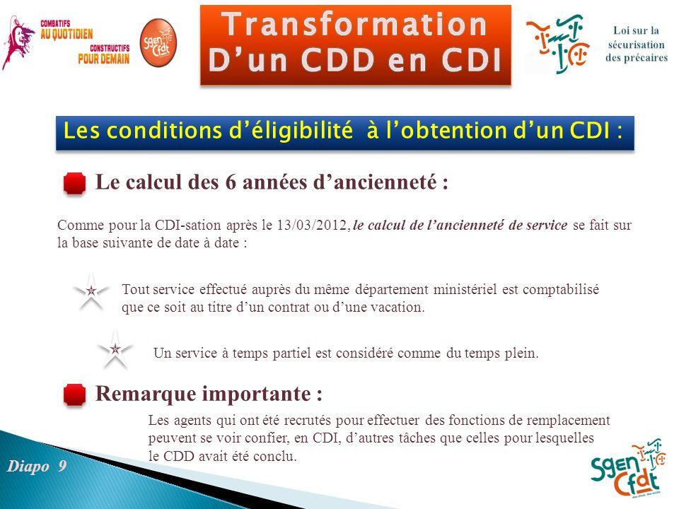 Comme pour la CDI-sation après le 13/03/2012, le calcul de lancienneté de service se fait sur la base suivante de date à date : Diapo 9 Les conditions
