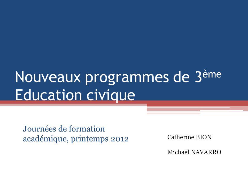 Nouveaux programmes de 3 ème Education civique Journées de formation académique, printemps 2012 Catherine BION Michaël NAVARRO