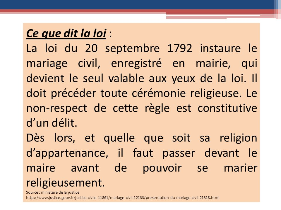 Ce que dit la loi : La loi du 20 septembre 1792 instaure le mariage civil, enregistré en mairie, qui devient le seul valable aux yeux de la loi.