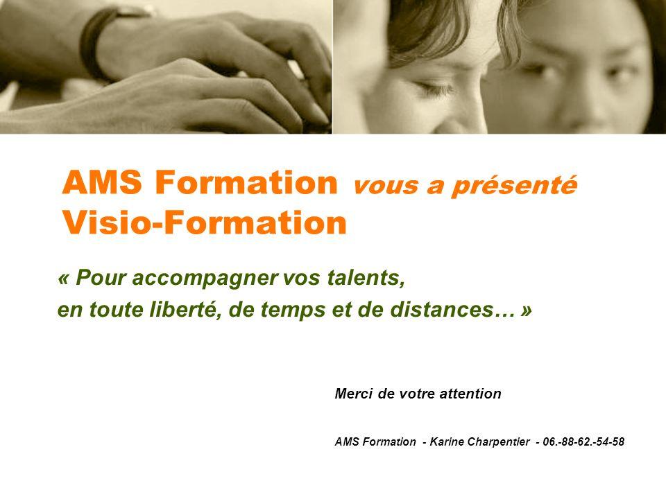 « Pour accompagner vos talents, en toute liberté, de temps et de distances… » AMS Formation vous a présenté Visio-Formation Merci de votre attention AMS Formation - Karine Charpentier - 06.-88-62.-54-58