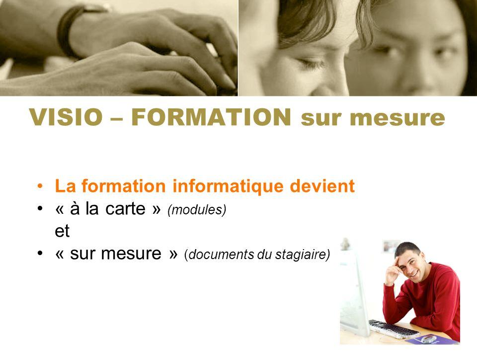 VISIO – FORMATION sur mesure La formation informatique devient « à la carte » (modules) et « sur mesure » (documents du stagiaire)