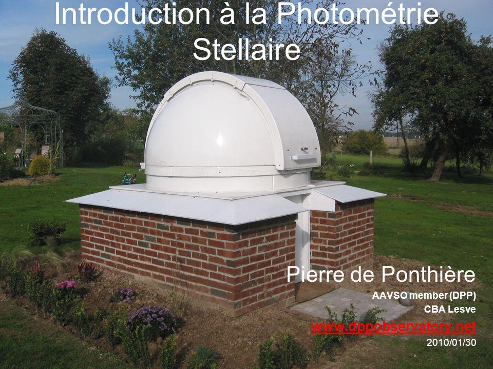Introduction à la Photométrie Stellaire Pierre de Ponthière AAVSO member (DPP) CBA Lesve www.dppobservatory.net 2010/01/30