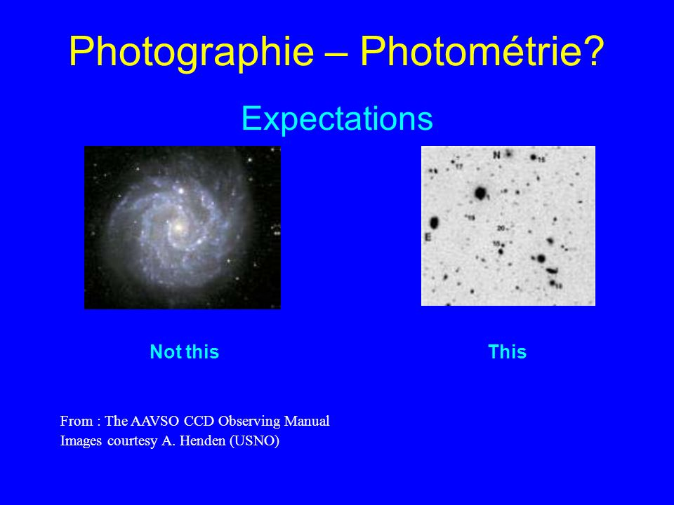 Photographie – Photométrie? Expectations Not this This From : The AAVSO CCD Observing Manual Images courtesy A. Henden (USNO)