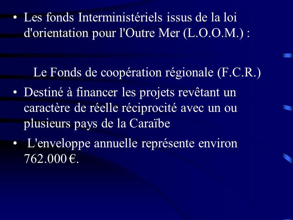 Les fonds Interministériels issus de la loi d orientation pour l Outre Mer (L.O.O.M.) : Le Fonds de coopération régionale (F.C.R.) Destiné à financer les projets revêtant un caractère de réelle réciprocité avec un ou plusieurs pays de la Caraïbe L enveloppe annuelle représente environ 762.000.