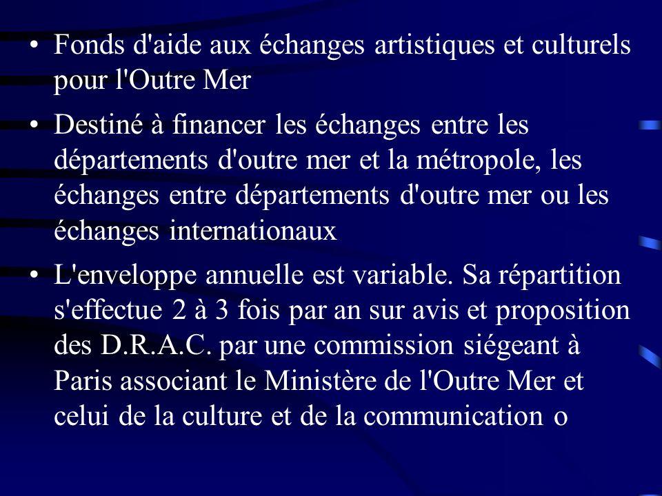 Fonds d aide aux échanges artistiques et culturels pour l Outre Mer Destiné à financer les échanges entre les départements d outre mer et la métropole, les échanges entre départements d outre mer ou les échanges internationaux L enveloppe annuelle est variable.