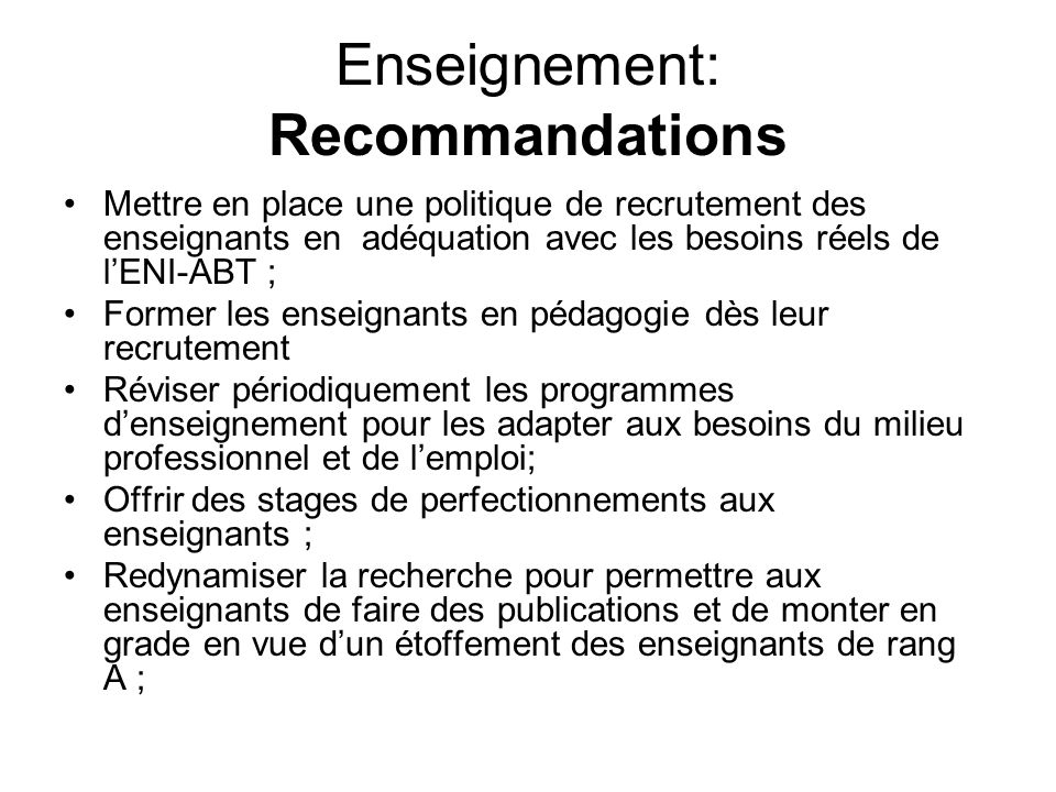 Enseignement: Recommandations Mettre en place une politique de recrutement des enseignants en adéquation avec les besoins réels de lENI-ABT ; Former l