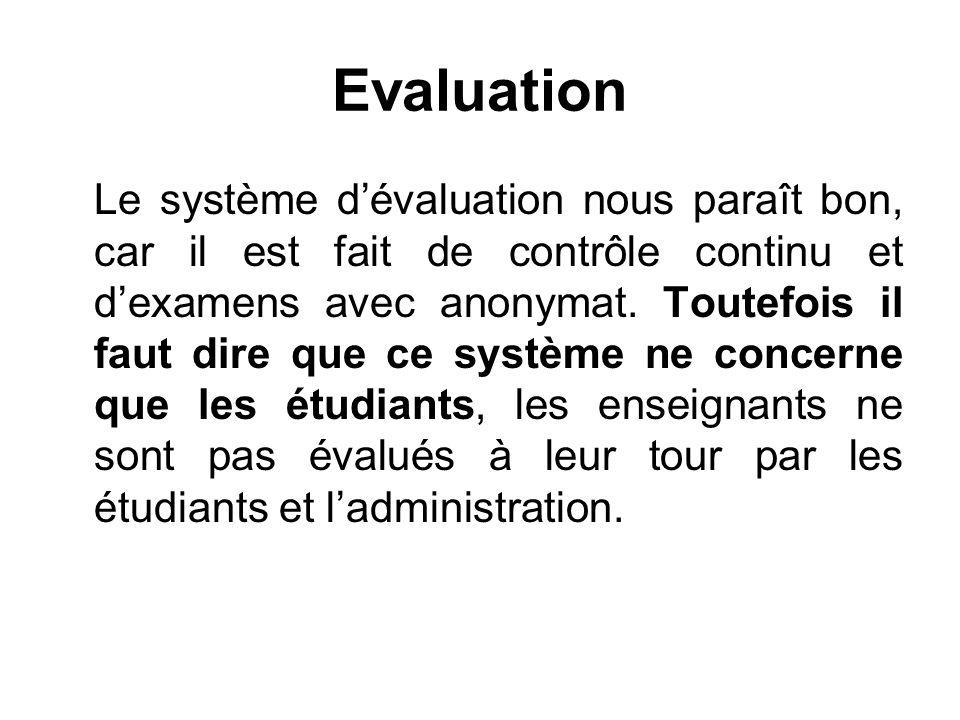 Evaluation Le système dévaluation nous paraît bon, car il est fait de contrôle continu et dexamens avec anonymat. Toutefois il faut dire que ce systèm