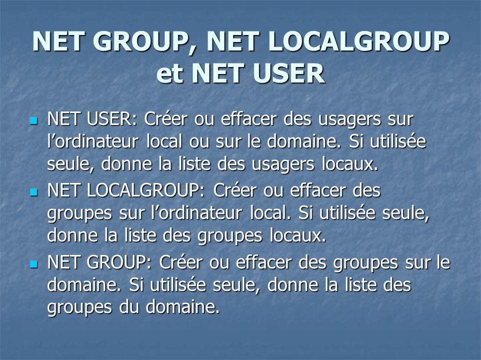 NET GROUP, NET LOCALGROUP et NET USER NET USER: Créer ou effacer des usagers sur lordinateur local ou sur le domaine. Si utilisée seule, donne la list