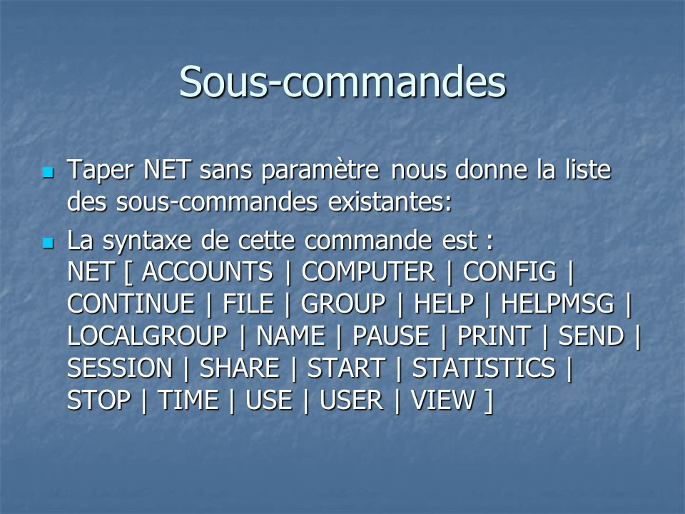 Sous-commandes (suite) ACCOUNTS: Stratégies de comptes ACCOUNTS: Stratégies de comptes COMPUTER: ordinateurs du domaine COMPUTER: ordinateurs du domaine CONFIG: configuration locale ou serveur CONFIG: configuration locale ou serveur CONTINUE: Redémarrer un service CONTINUE: Redémarrer un service FILE: Fichiers utilisés en réseau FILE: Fichiers utilisés en réseau GROUP: groupes du domaine GROUP: groupes du domaine HELP: aide HELP: aide HELPMSG: message daide HELPMSG: message daide LOCALGROUP: groupes locaux LOCALGROUP: groupes locaux NAME: alias NAME: alias PAUSE: suspendre un service PAUSE: suspendre un service PRINT: Imprimantes et files dimpression PRINT: Imprimantes et files dimpression SEND: Envoyer un message SEND: Envoyer un message SESSION: Connections à un serveur SESSION: Connections à un serveur SHARE: répertoires partagés SHARE: répertoires partagés START: Démarrer un service START: Démarrer un service STATISTICS: Statistiques réseaux STATISTICS: Statistiques réseaux STOP: Arrêter un service STOP: Arrêter un service TIME: Synchroniser lhorloge TIME: Synchroniser lhorloge USE: Lecteurs réseaux USE: Lecteurs réseaux USER: usagers USER: usagers VIEW: ordinateurs sur le réseau VIEW: ordinateurs sur le réseau